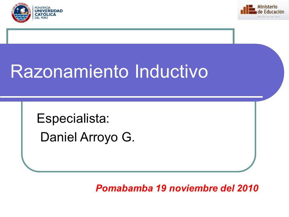 Razonamiento Inductivo Especialista: Daniel Arroyo G. Pomabamba 19 noviembre del 2010