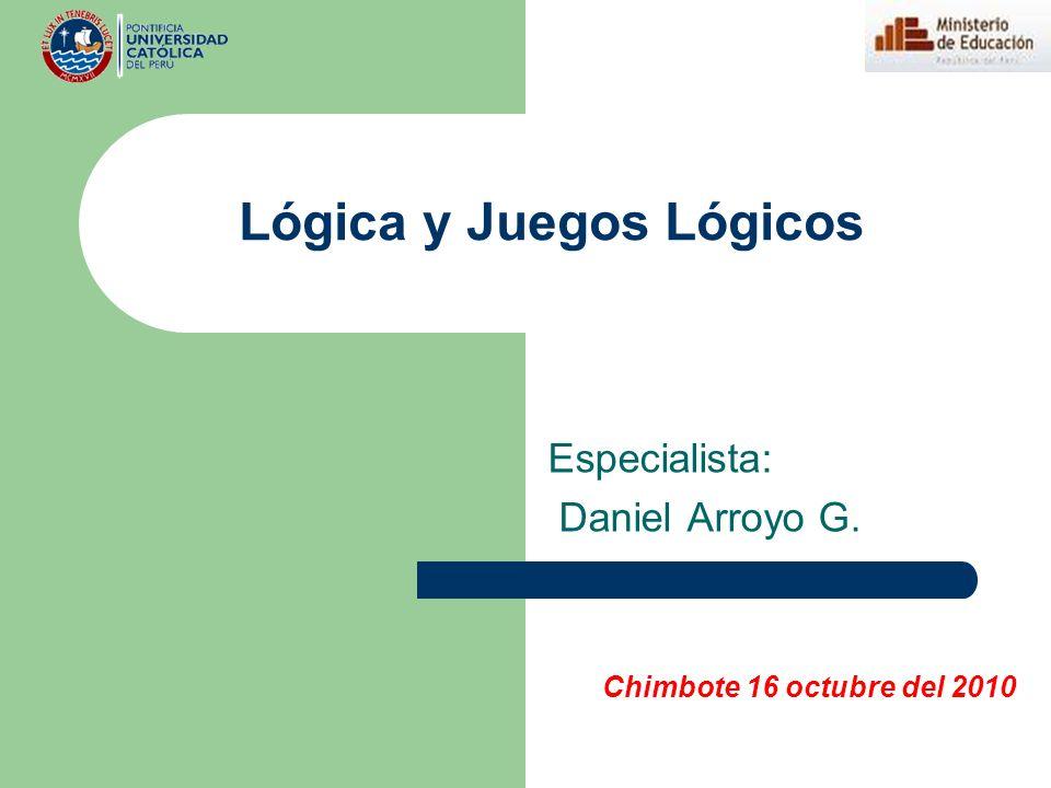 Lógica y Juegos Lógicos Especialista: Daniel Arroyo G. Chimbote 16 octubre del 2010