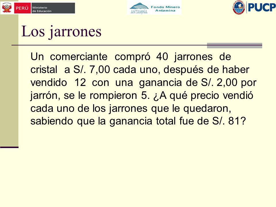 Los jarrones Un comerciante compró 40 jarrones de cristal a S/. 7,00 cada uno, después de haber vendido 12 con una ganancia de S/. 2,00 por jarrón, se