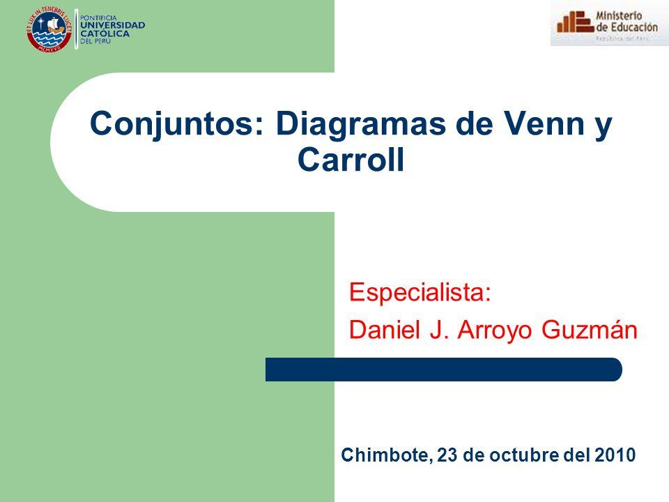 Conjuntos: Diagramas de Venn y Carroll Especialista: Daniel J. Arroyo Guzmán Chimbote, 23 de octubre del 2010