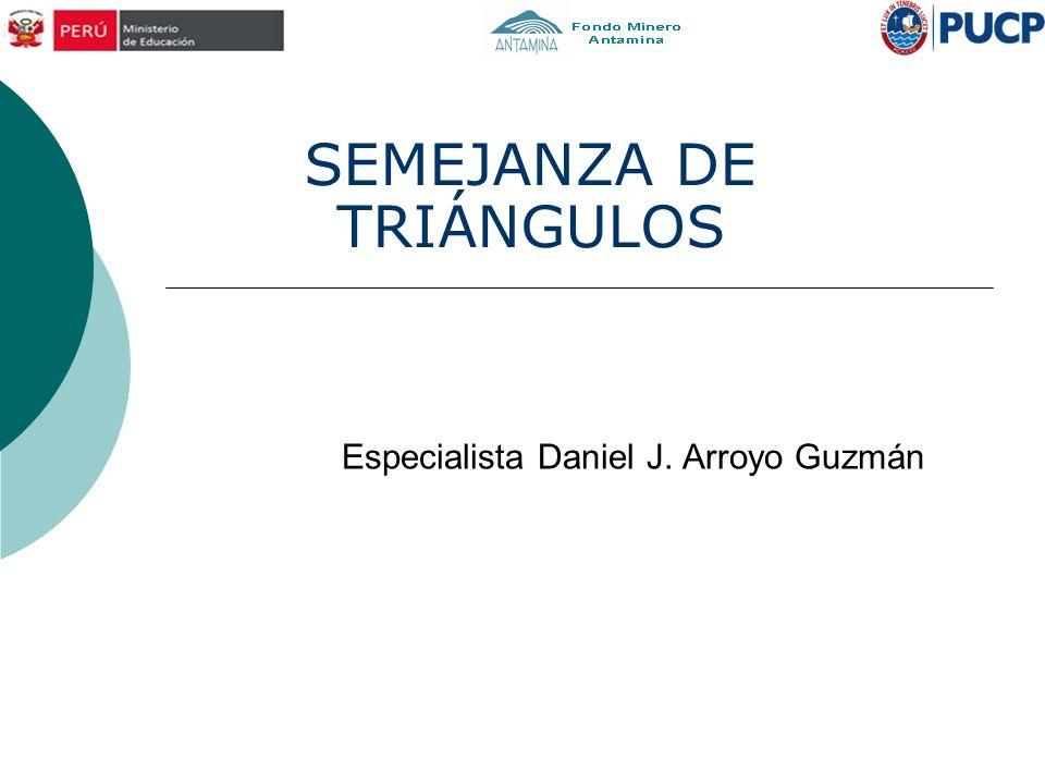 Especialista Daniel J. Arroyo Guzmán SEMEJANZA DE TRIÁNGULOS