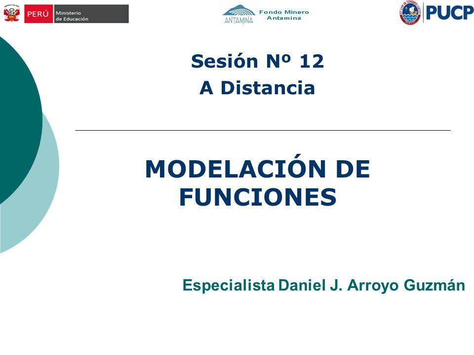 Especialista Daniel J. Arroyo Guzmán MODELACIÓN DE FUNCIONES Sesión Nº 12 A Distancia