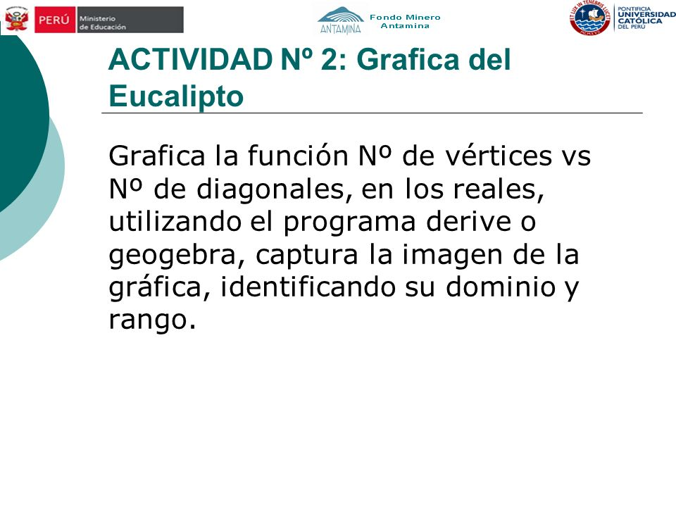 ACTIVIDAD Nº 2: Grafica del Eucalipto Grafica la función Nº de vértices vs Nº de diagonales, en los reales, utilizando el programa derive o geogebra,