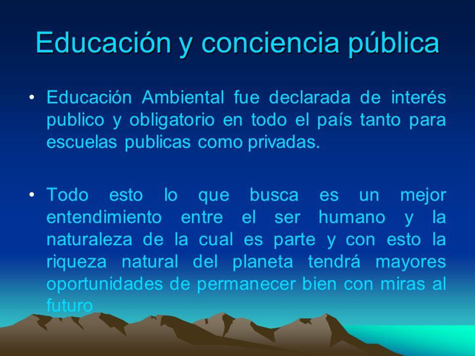 Educación y conciencia pública Educación Ambiental fue declarada de interés publico y obligatorio en todo el país tanto para escuelas publicas como pr
