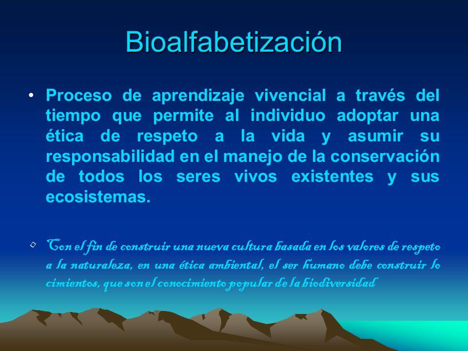 Bioalfabetización Proceso de aprendizaje vivencial a través del tiempo que permite al individuo adoptar una ética de respeto a la vida y asumir su res