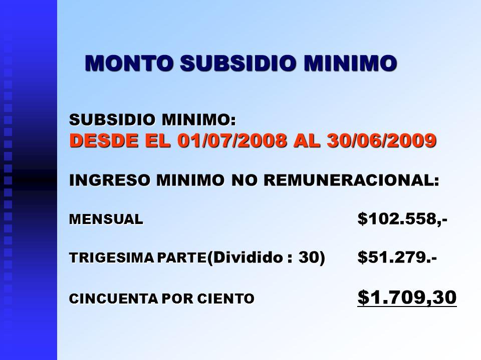 SUBSIDIO MINIMO: DESDE EL 01/07/2008 AL 30/06/2009 INGRESO MINIMO NO REMUNERACIONAL: MENSUAL $102.558,- TRIGESIMA PARTE (Dividido : 30)$51.279.- CINCU