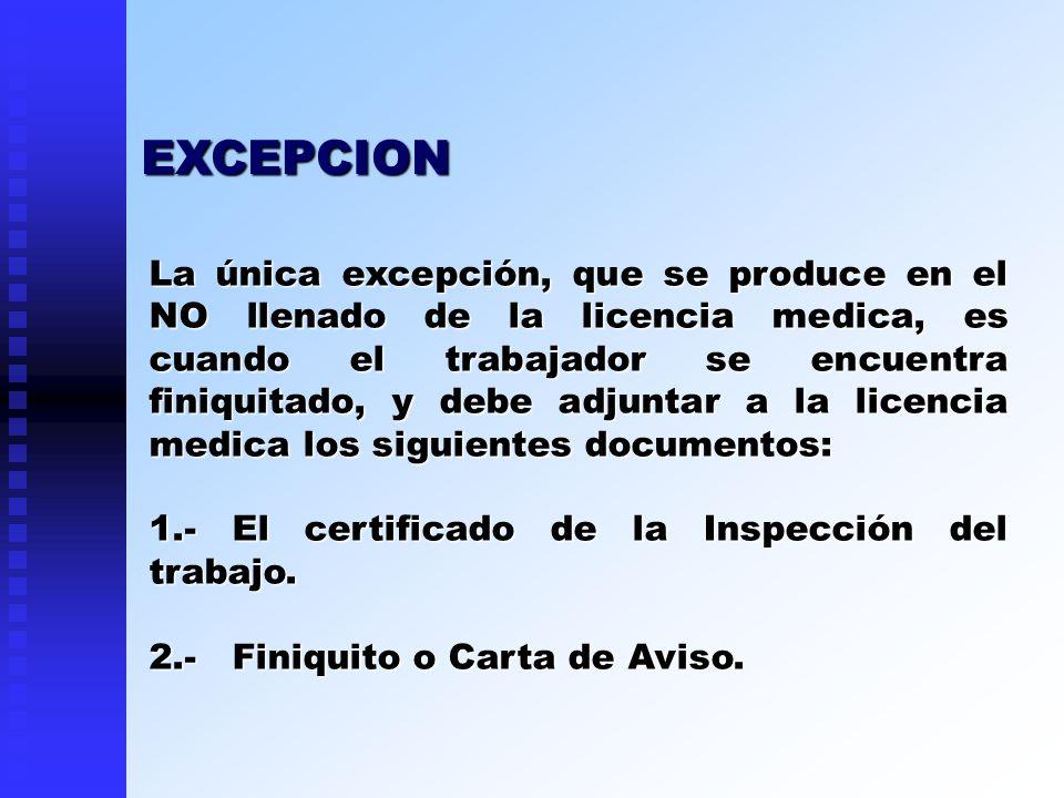 La única excepción, que se produce en el NO llenado de la licencia medica, es cuando el trabajador se encuentra finiquitado, y debe adjuntar a la lice