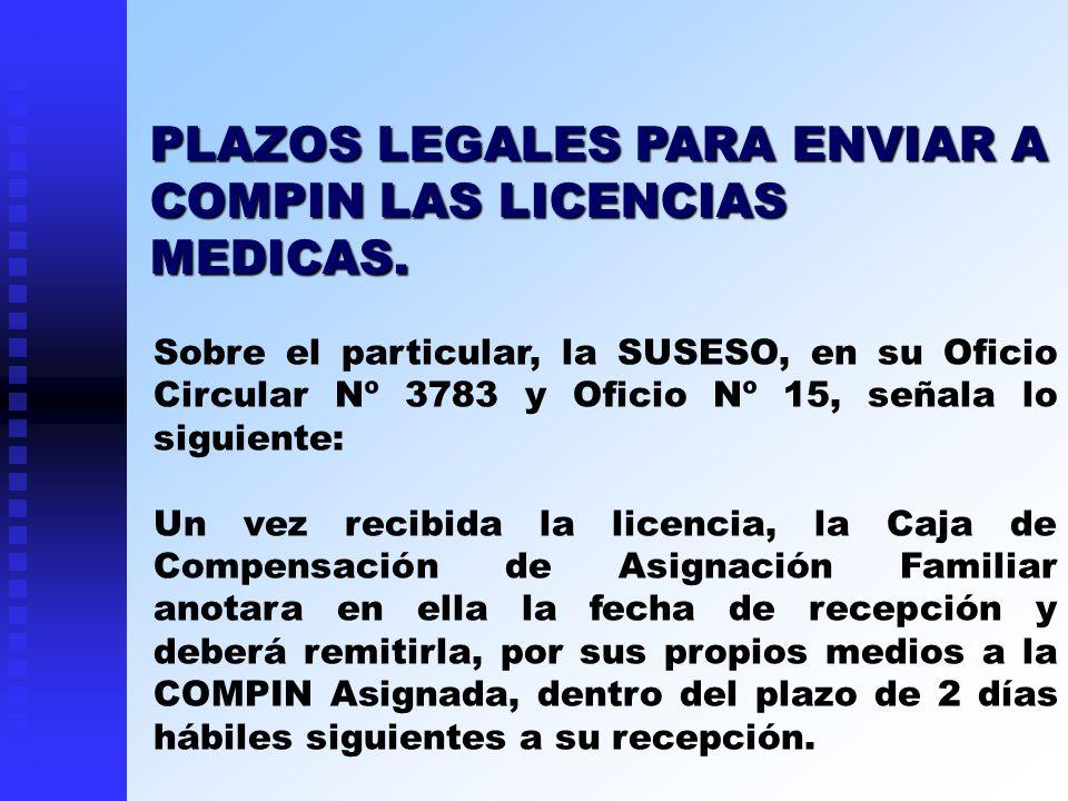 PLAZOS LEGALES PARA ENVIAR A COMPIN LAS LICENCIAS MEDICAS. Sobre el particular, la SUSESO, en su Oficio Circular Nº 3783 y Oficio Nº 15, señala lo sig