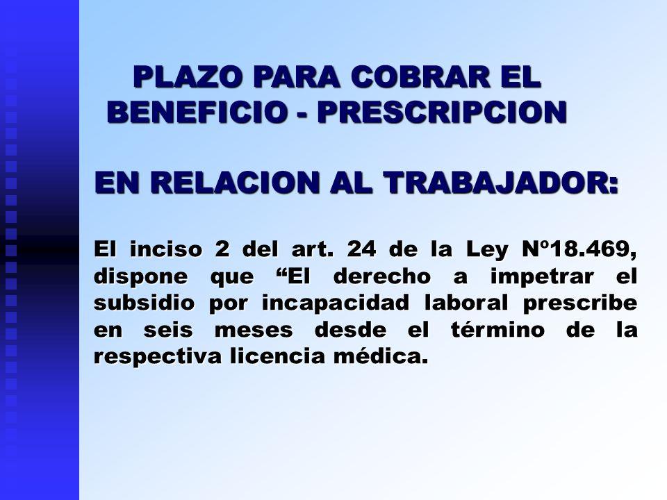 EN RELACION AL TRABAJADOR: El inciso 2 del art. 24 de la Ley Nº18.469, dispone que El derecho a impetrar el subsidio por incapacidad laboral prescribe