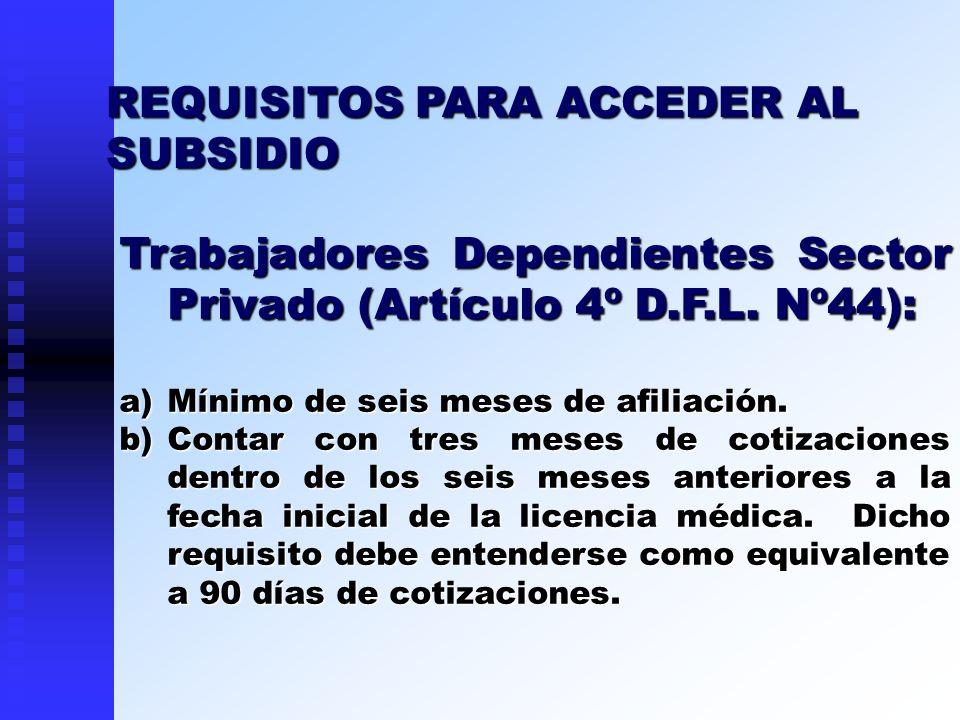 Trabajadores Dependientes Sector Privado (Artículo 4º D.F.L. Nº44): a)Mínimo de seis meses de afiliación. b)Contar con tres meses de cotizaciones dent