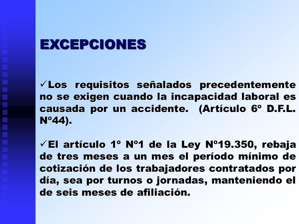 Los requisitos señalados precedentemente no se exigen cuando la incapacidad laboral es causada por un accidente. (Artículo 6º D.F.L. Nº44). Los requis