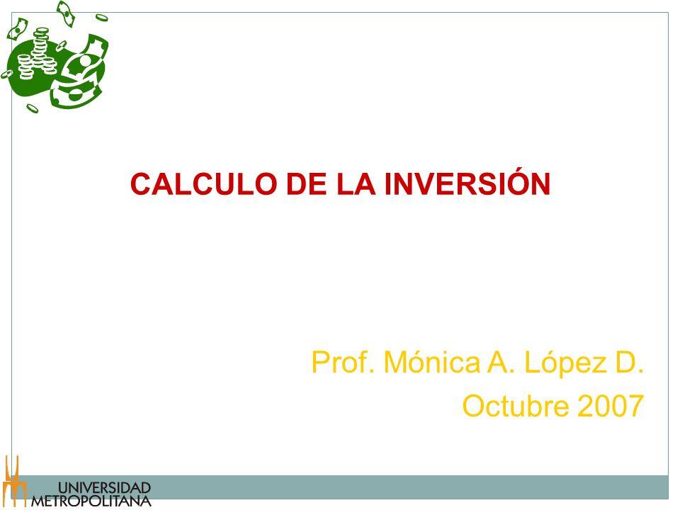 CALCULO DE LA INVERSIÓN Prof. Mónica A. López D. Octubre 2007