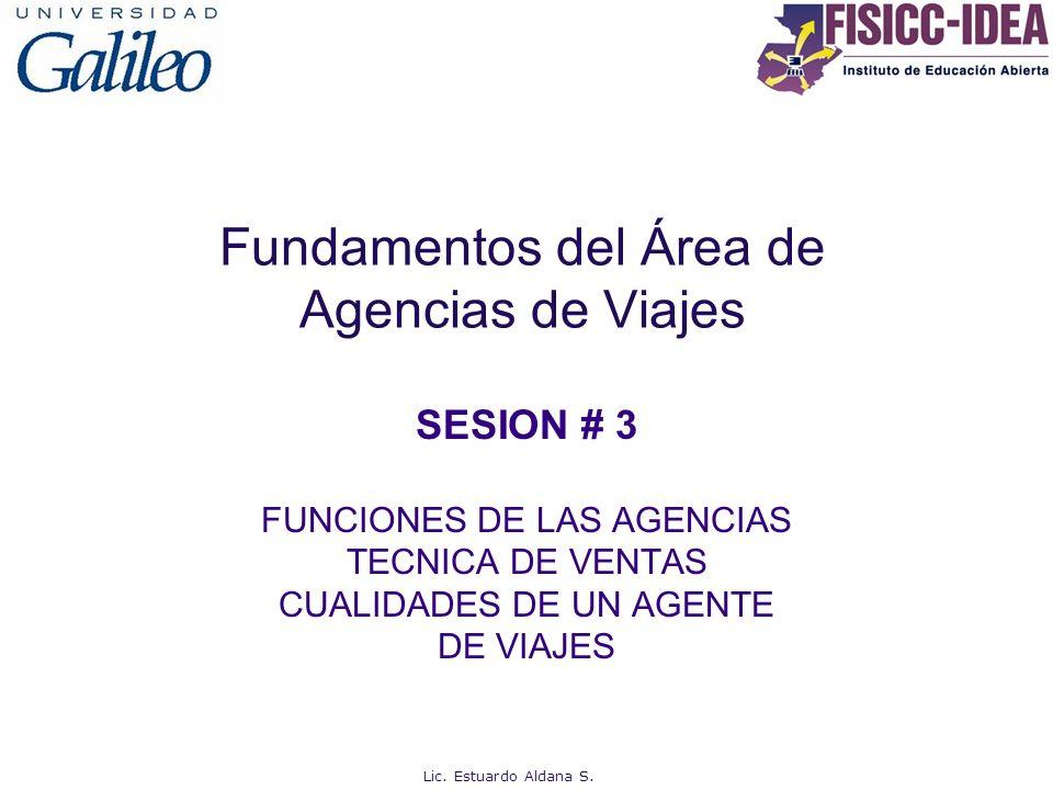 Fundamentos del Área de Agencias de Viajes SESION # 3 FUNCIONES DE LAS AGENCIAS TECNICA DE VENTAS CUALIDADES DE UN AGENTE DE VIAJES Lic. Estuardo Alda