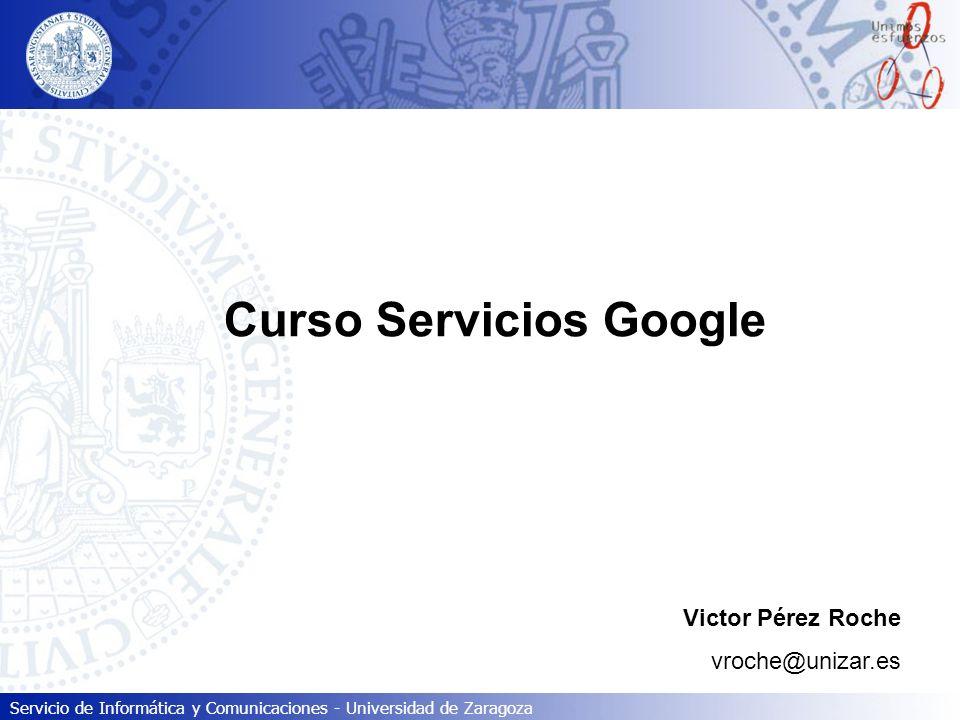 Servicio de Informática y Comunicaciones - Universidad de Zaragoza Curso Servicios Google Victor Pérez Roche vroche@unizar.es