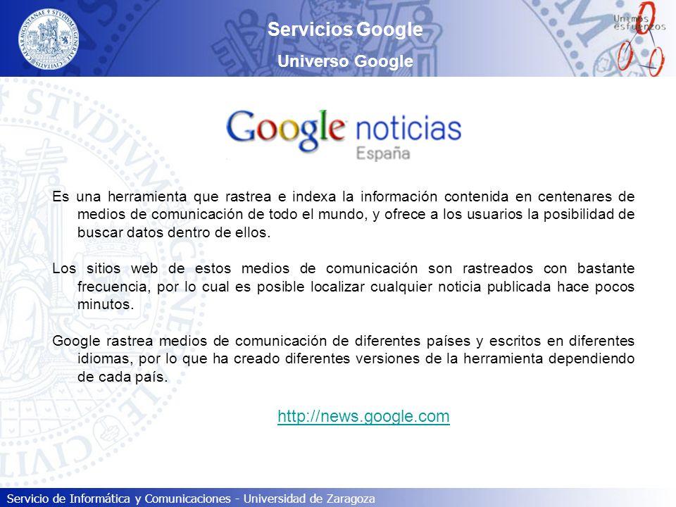Servicio de Informática y Comunicaciones - Universidad de Zaragoza Servicios Google Universo Google Es una herramienta que rastrea e indexa la informa