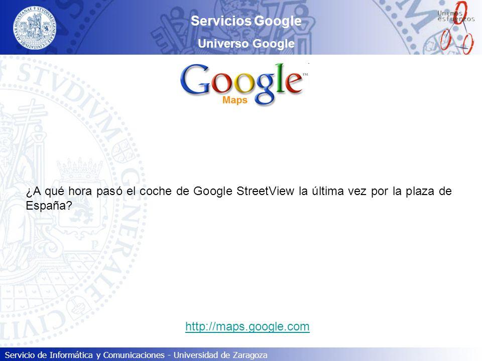 Servicio de Informática y Comunicaciones - Universidad de Zaragoza Servicios Google Universo Google ¿A qué hora pasó el coche de Google StreetView la