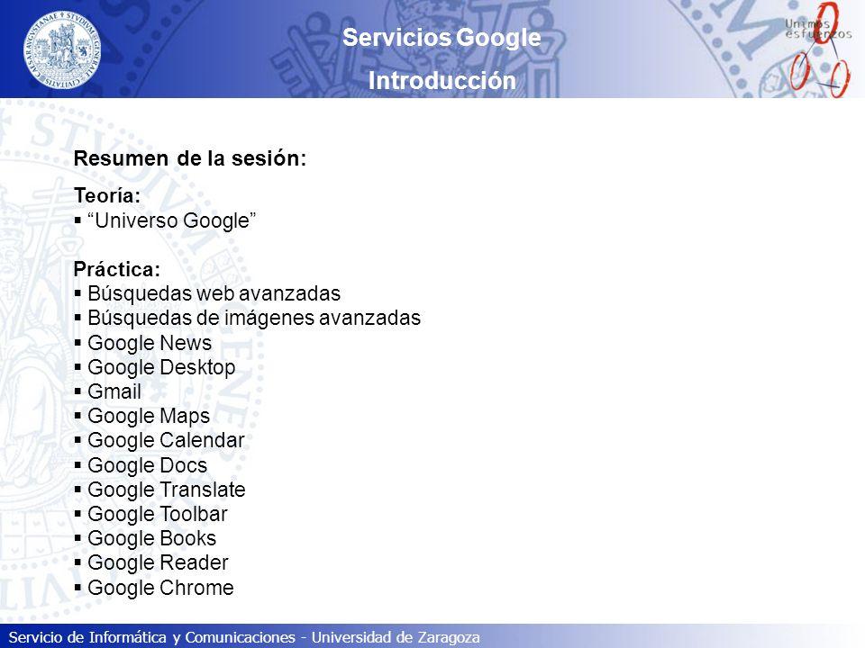Servicio de Informática y Comunicaciones - Universidad de Zaragoza Servicios Google Introducción Resumen de la sesión: Teoría: Universo Google Práctic