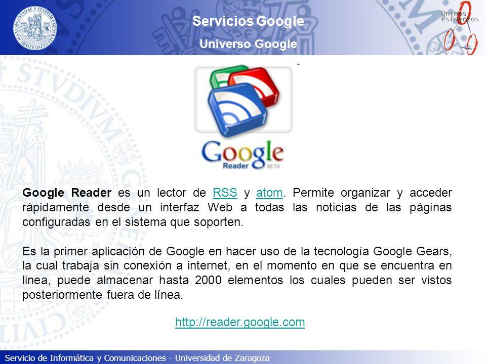 Servicio de Informática y Comunicaciones - Universidad de Zaragoza Servicios Google Universo Google Google Reader es un lector de RSS y atom. Permite