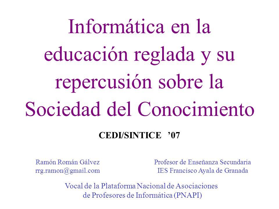 Informática en la educación reglada y su repercusión sobre la Sociedad del Conocimiento CEDI/SINTICE 07 Ramón Román Gálvez rrg.ramon@gmail.com Profeso