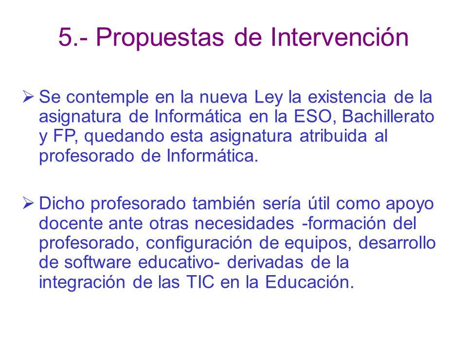 5.- Propuestas de Intervención Se contemple en la nueva Ley la existencia de la asignatura de Informática en la ESO, Bachillerato y FP, quedando esta asignatura atribuida al profesorado de Informática.