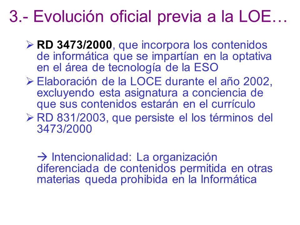 3.- Evolución oficial previa a la LOE… RD 3473/2000, que incorpora los contenidos de informática que se impartían en la optativa en el área de tecnología de la ESO Elaboración de la LOCE durante el año 2002, excluyendo esta asignatura a conciencia de que sus contenidos estarán en el currículo RD 831/2003, que persiste el los términos del 3473/2000 Intencionalidad: La organización diferenciada de contenidos permitida en otras materias queda prohibida en la Informática
