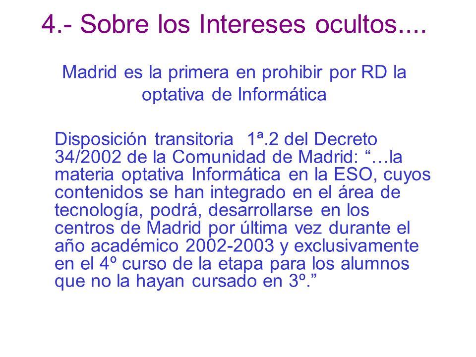 Madrid es la primera en prohibir por RD la optativa de Informática Disposición transitoria 1ª.2 del Decreto 34/2002 de la Comunidad de Madrid: …la materia optativa Informática en la ESO, cuyos contenidos se han integrado en el área de tecnología, podrá, desarrollarse en los centros de Madrid por última vez durante el año académico 2002-2003 y exclusivamente en el 4º curso de la etapa para los alumnos que no la hayan cursado en 3º.