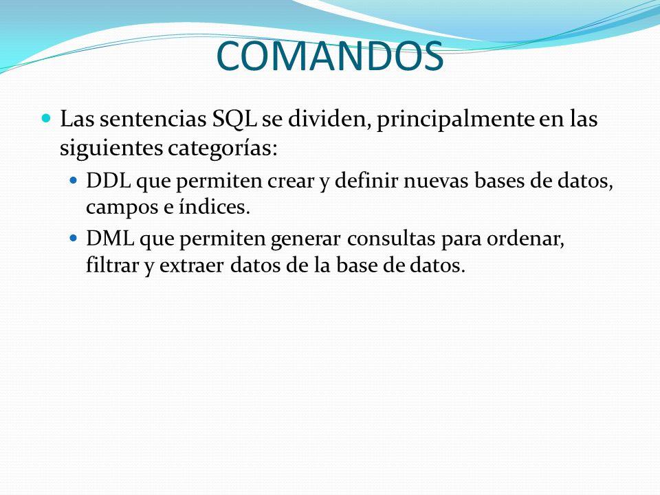 COMANDOS Las sentencias SQL se dividen, principalmente en las siguientes categorías: DDL que permiten crear y definir nuevas bases de datos, campos e
