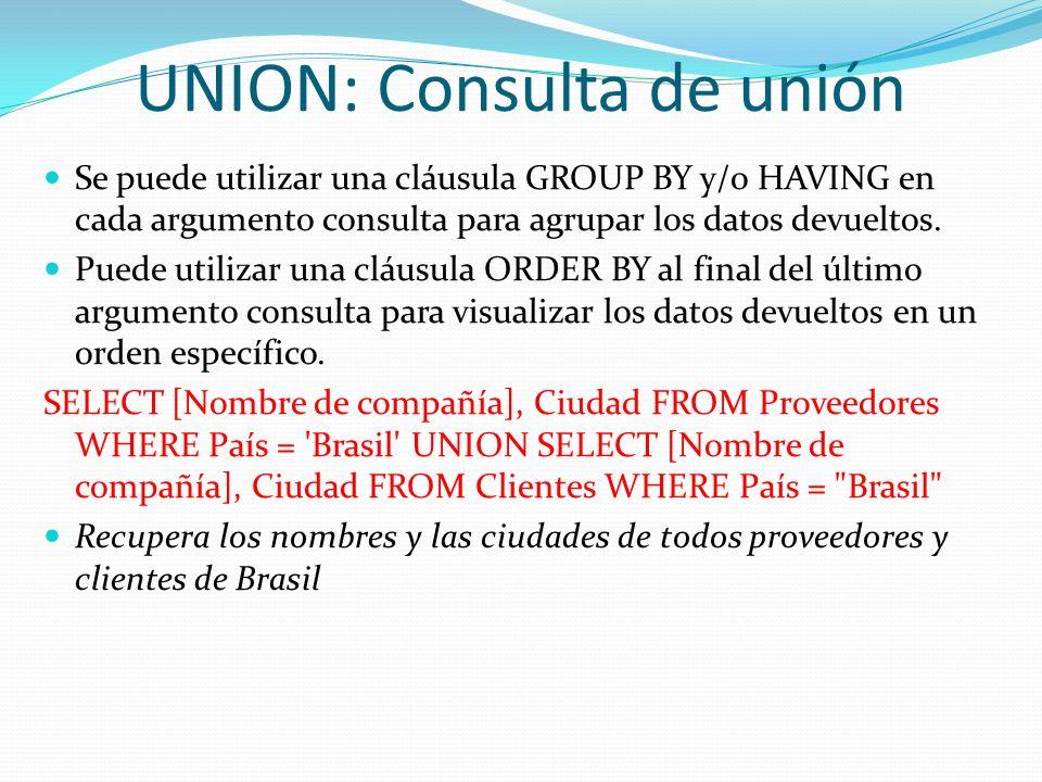 UNION: Consulta de unión Se puede utilizar una cláusula GROUP BY y/o HAVING en cada argumento consulta para agrupar los datos devueltos. Puede utiliza