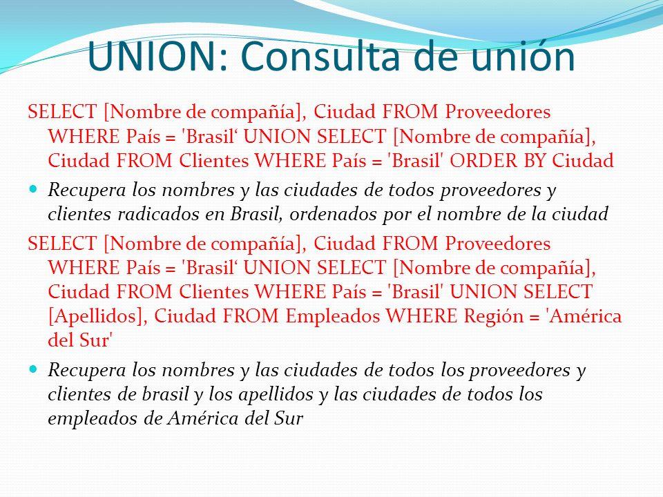 UNION: Consulta de unión SELECT [Nombre de compañía], Ciudad FROM Proveedores WHERE País = 'Brasil UNION SELECT [Nombre de compañía], Ciudad FROM Clie