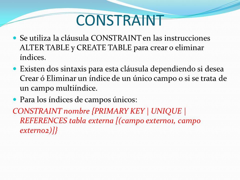 CONSTRAINT Se utiliza la cláusula CONSTRAINT en las instrucciones ALTER TABLE y CREATE TABLE para crear o eliminar índices. Existen dos sintaxis para