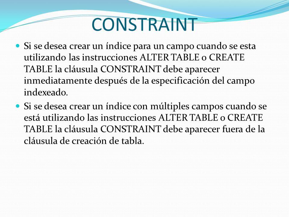 CONSTRAINT Si se desea crear un índice para un campo cuando se esta utilizando las instrucciones ALTER TABLE o CREATE TABLE la cláusula CONSTRAINT deb