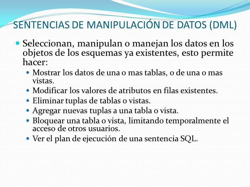 SENTENCIAS DE MANIPULACIÓN DE DATOS (DML) Seleccionan, manipulan o manejan los datos en los objetos de los esquemas ya existentes, esto permite hacer: