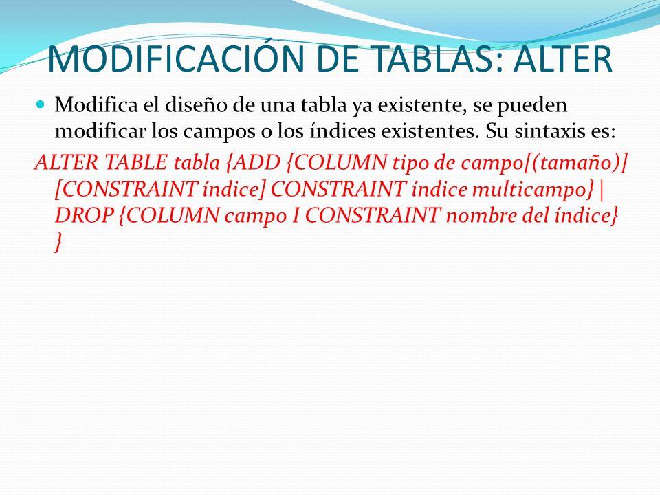 MODIFICACIÓN DE TABLAS: ALTER Modifica el diseño de una tabla ya existente, se pueden modificar los campos o los índices existentes. Su sintaxis es: A