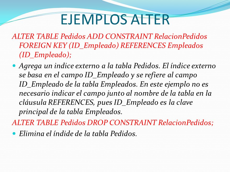 EJEMPLOS ALTER ALTER TABLE Pedidos ADD CONSTRAINT RelacionPedidos FOREIGN KEY (ID_Empleado) REFERENCES Empleados (ID_Empleado); Agrega un indice exter
