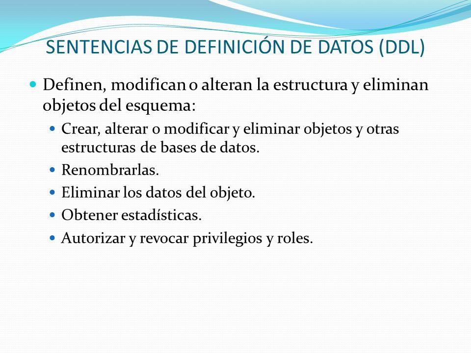 SENTENCIAS DE DEFINICIÓN DE DATOS (DDL) Definen, modifican o alteran la estructura y eliminan objetos del esquema: Crear, alterar o modificar y elimin