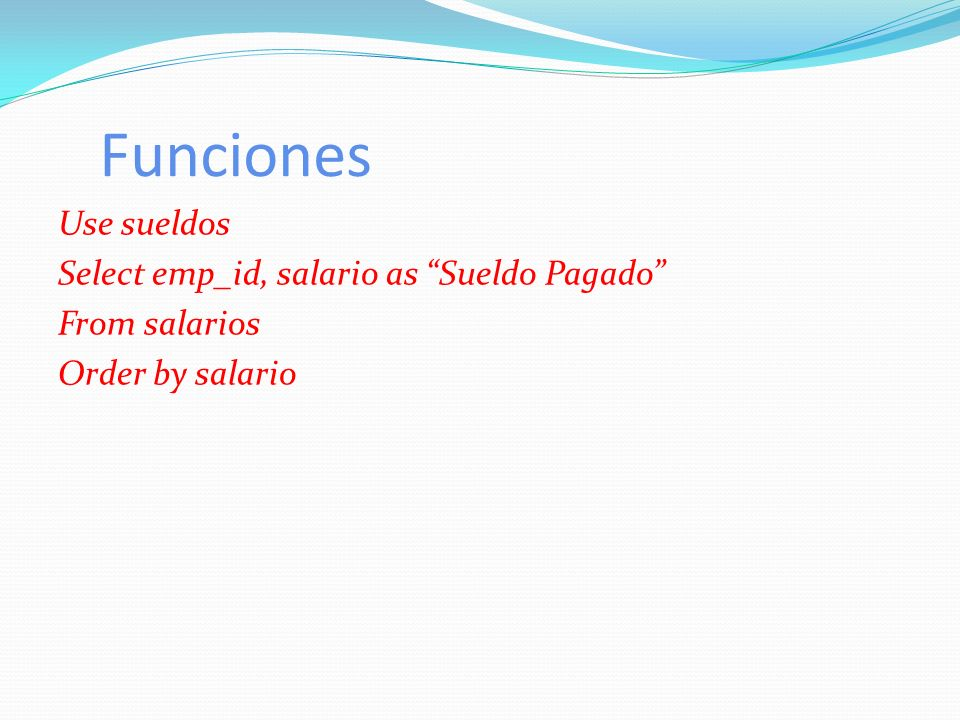 Funciones Use sueldos Select emp_id, salario as Sueldo Pagado From salarios Order by salario