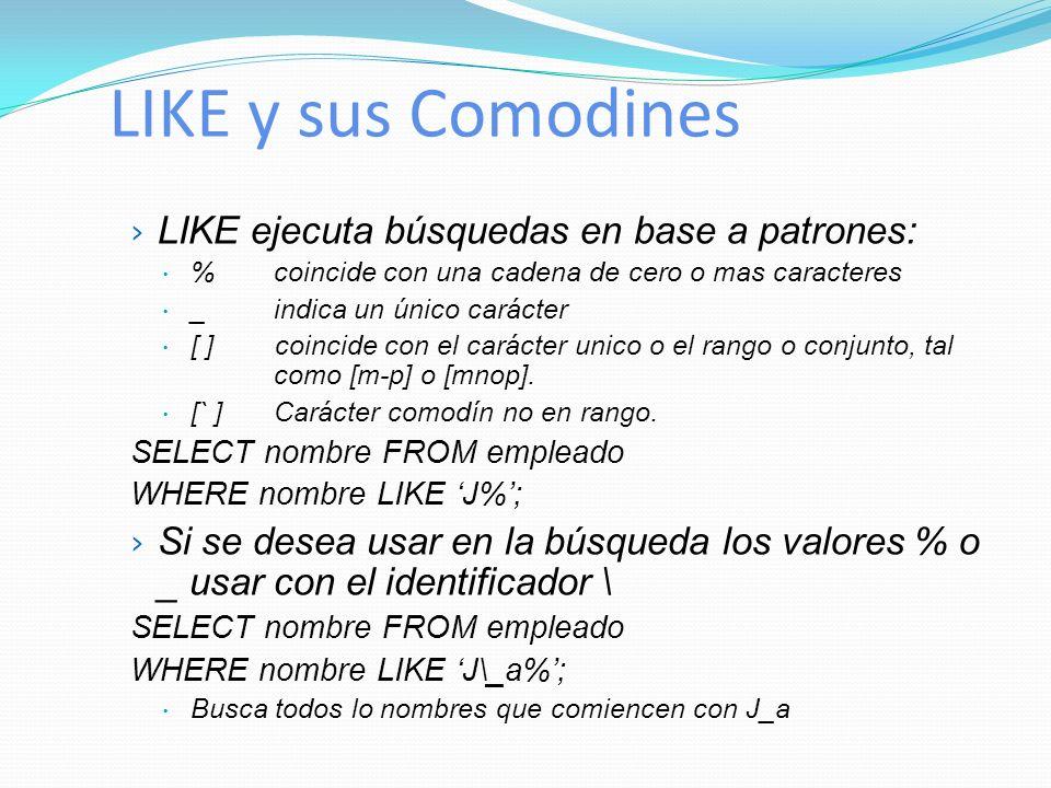 LIKE y sus Comodines LIKE ejecuta búsquedas en base a patrones: % coincide con una cadena de cero o mas caracteres _ indica un único carácter [ ] coin