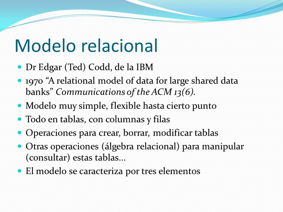 Modelo relacional Dr Edgar (Ted) Codd, de la IBM 1970 A relational model of data for large shared data banks Communications of the ACM 13(6). Modelo m
