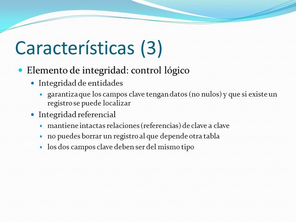 Características (3) Elemento de integridad: control lógico Integridad de entidades garantiza que los campos clave tengan datos (no nulos) y que si exi