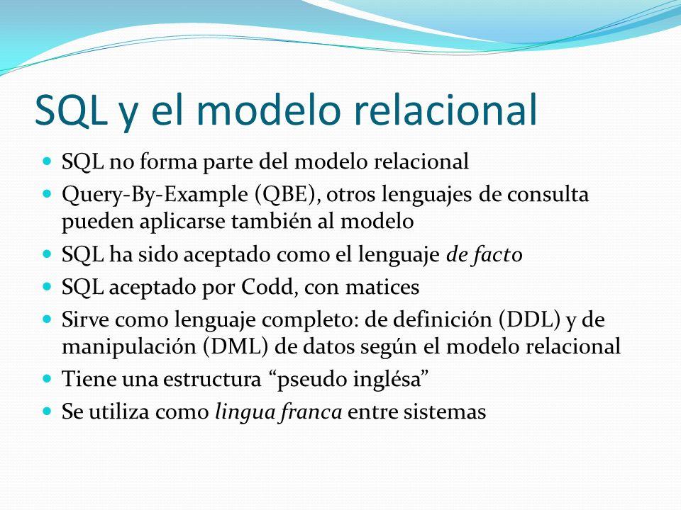 SQL y el modelo relacional SQL no forma parte del modelo relacional Query-By-Example (QBE), otros lenguajes de consulta pueden aplicarse también al mo