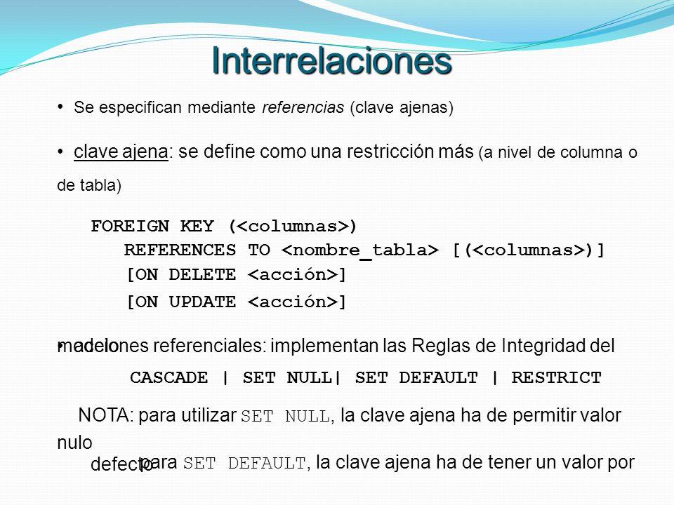 Se especifican mediante referencias (clave ajenas) clave ajena: se define como una restricción más (a nivel de columna o de tabla) FOREIGN KEY ( ) REF