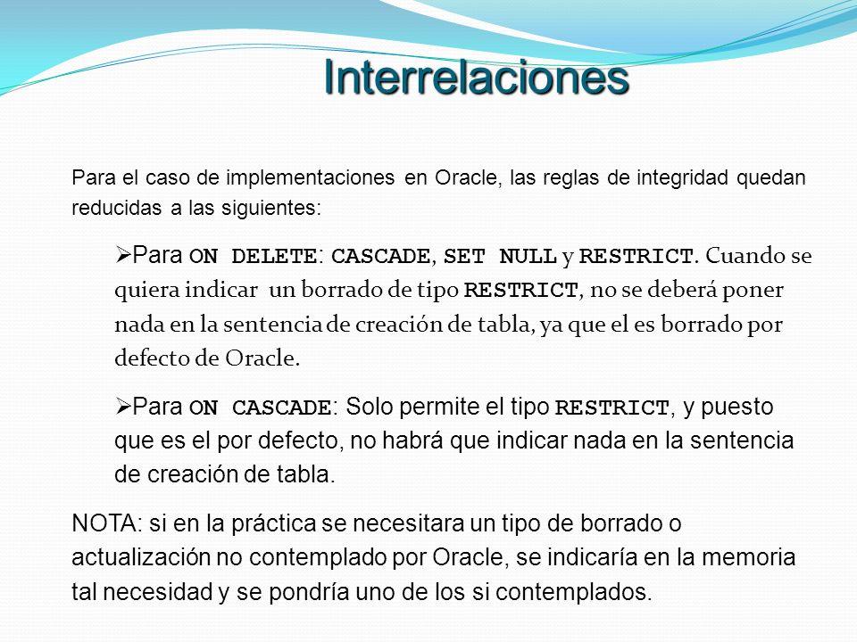 Para el caso de implementaciones en Oracle, las reglas de integridad quedan reducidas a las siguientes: Para ON DELETE : CASCADE, SET NULL y RESTRICT.