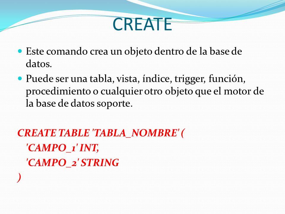 CREATE Este comando crea un objeto dentro de la base de datos. Puede ser una tabla, vista, índice, trigger, función, procedimiento o cualquier otro ob