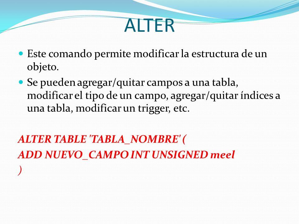 ALTER Este comando permite modificar la estructura de un objeto. Se pueden agregar/quitar campos a una tabla, modificar el tipo de un campo, agregar/q