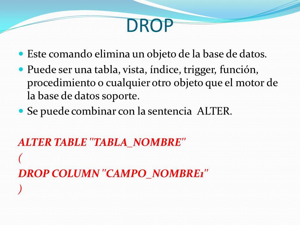 DROP Este comando elimina un objeto de la base de datos. Puede ser una tabla, vista, índice, trigger, función, procedimiento o cualquier otro objeto q
