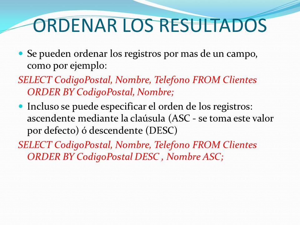 ORDENAR LOS RESULTADOS Se pueden ordenar los registros por mas de un campo, como por ejemplo: SELECT CodigoPostal, Nombre, Telefono FROM Clientes ORDE