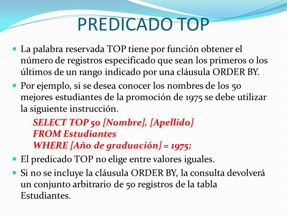 PREDICADO TOP La palabra reservada TOP tiene por función obtener el número de registros especificado que sean los primeros o los últimos de un rango i