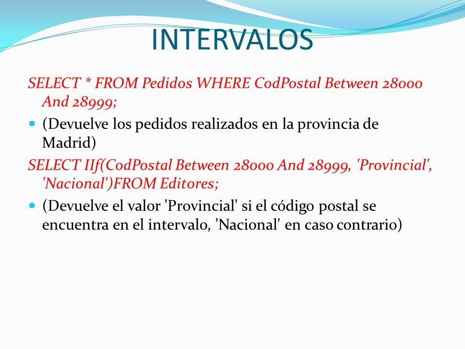 INTERVALOS SELECT * FROM Pedidos WHERE CodPostal Between 28000 And 28999; (Devuelve los pedidos realizados en la provincia de Madrid) SELECT IIf(CodPo