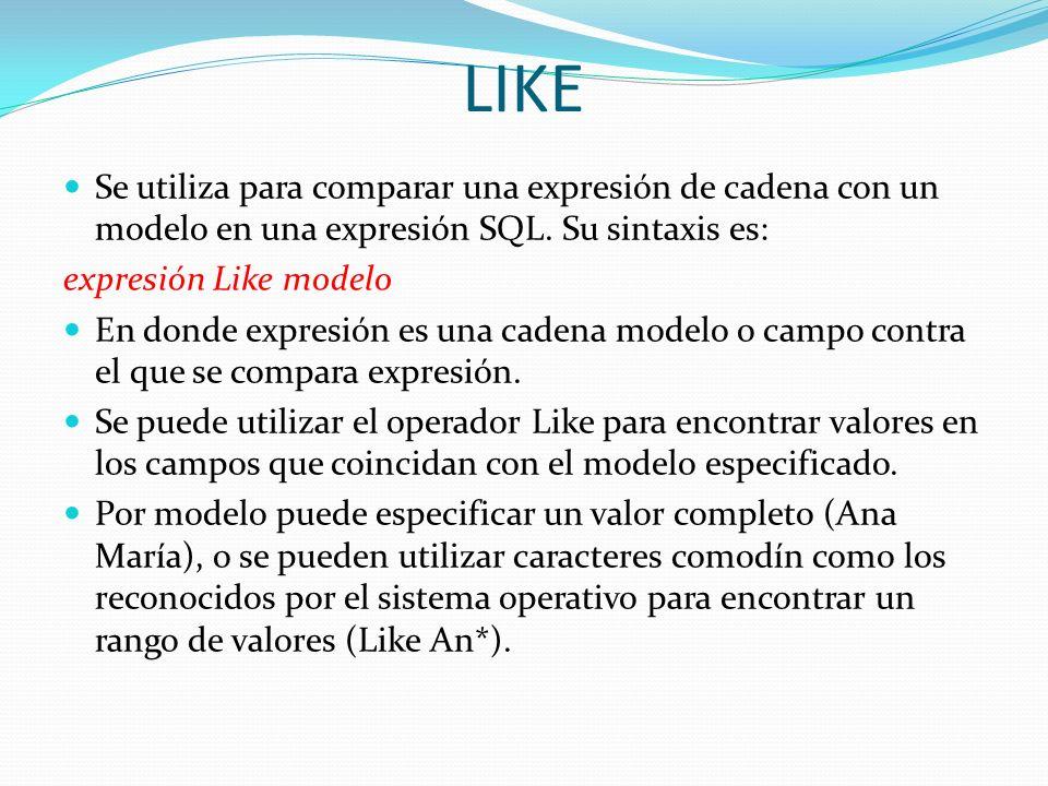 LIKE Se utiliza para comparar una expresión de cadena con un modelo en una expresión SQL. Su sintaxis es: expresión Like modelo En donde expresión es