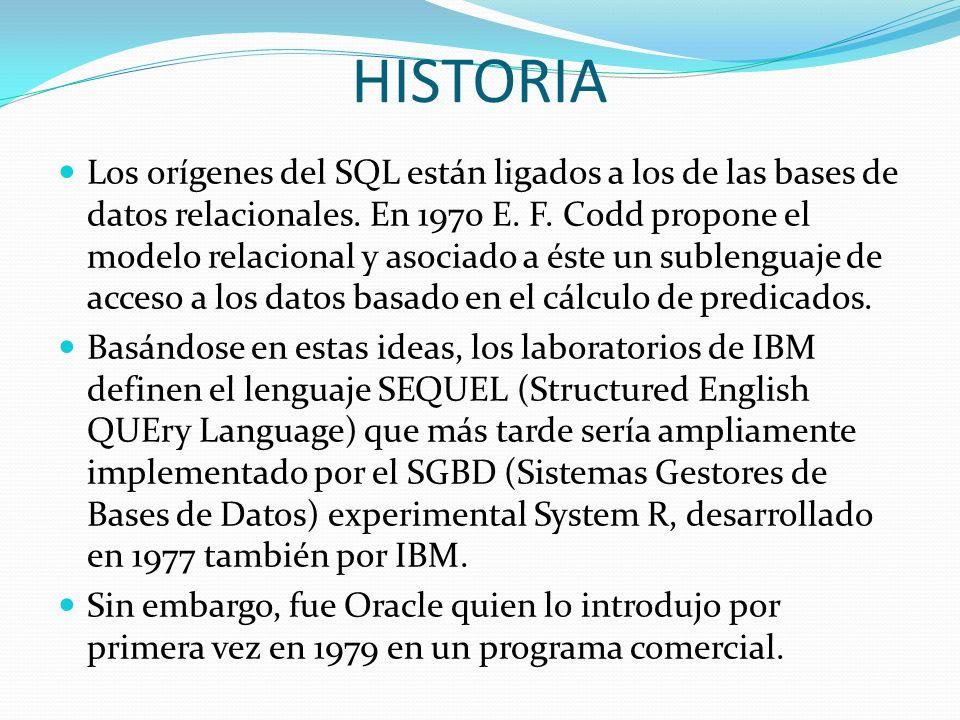 HISTORIA Los orígenes del SQL están ligados a los de las bases de datos relacionales. En 1970 E. F. Codd propone el modelo relacional y asociado a ést